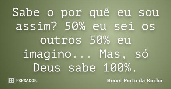 Sabe o por quê eu sou assim? 50% eu sei os outros 50% eu imagino... Mas, só Deus sabe 100%.... Frase de Ronei Porto da Rocha.