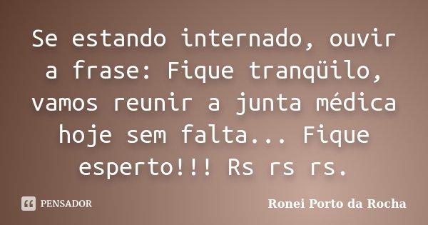 Se estando internado, ouvir a frase: Fique tranqüilo, vamos reunir a junta médica hoje sem falta... Fique esperto!!! Rs rs rs.... Frase de Ronei Porto da Rocha.