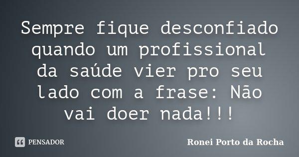 Sempre fique desconfiado quando um profissional da saúde vier pro seu lado com a frase: Não vai doer nada!!!... Frase de Ronei Porto da Rocha.