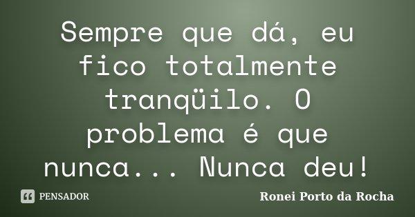 Sempre que dá, eu fico totalmente tranqüilo. O problema é que nunca... Nunca deu!... Frase de Ronei Porto da Rocha.