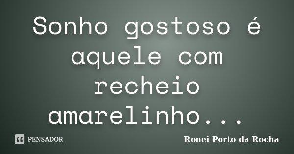 Sonho gostoso é aquele com recheio amarelinho...... Frase de Ronei Porto da Rocha.