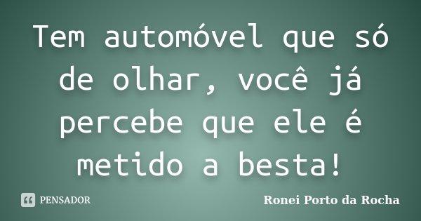 Tem automóvel que só de olhar, você já percebe que ele é metido a besta!... Frase de Ronei Porto da Rocha.