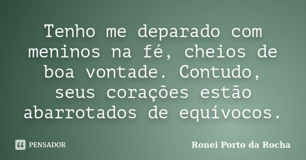 Tenho me deparado com meninos na fé, cheios de boa vontade. Contudo, seus corações estão abarrotados de equívocos.... Frase de Ronei Porto da Rocha.