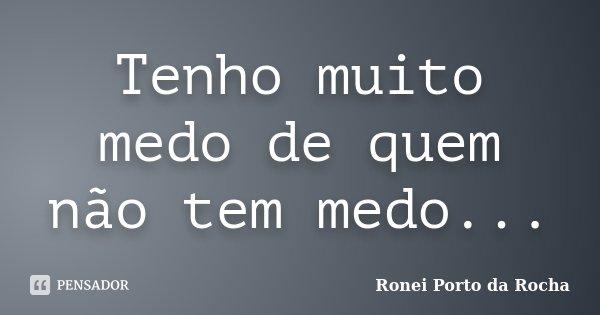 Tenho muito medo de quem não tem medo...... Frase de Ronei Porto da Rocha.