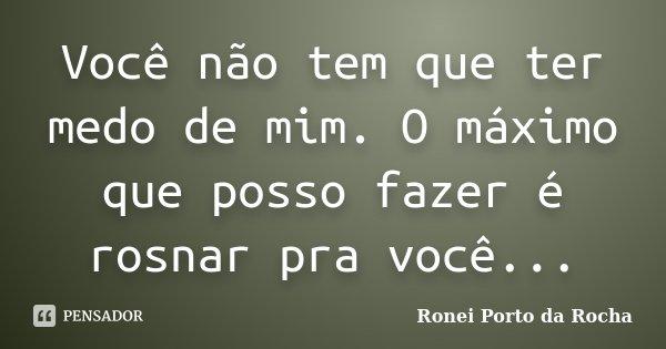 Você não tem que ter medo de mim. O máximo que posso fazer é rosnar pra você...... Frase de Ronei Porto da Rocha.