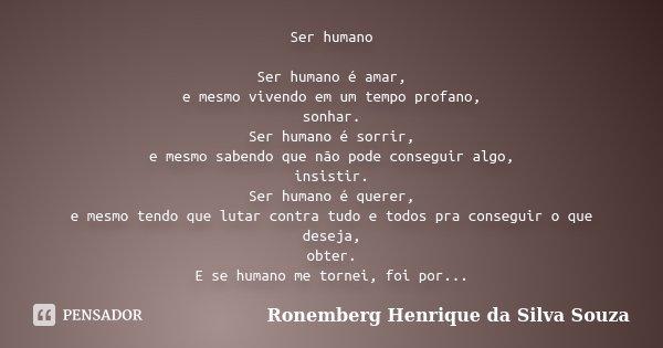 Ser humano Ser humano é amar, e mesmo vivendo em um tempo profano, sonhar. Ser humano é sorrir, e mesmo sabendo que não pode conseguir algo, insistir. Ser human... Frase de Ronemberg Henrique da Silva Souza.