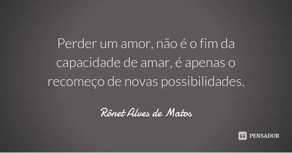Perder um amor, não é o fim da capacidade de amar, é apenas o recomeço de novas possibilidades.... Frase de Rônet Alves de Matos.