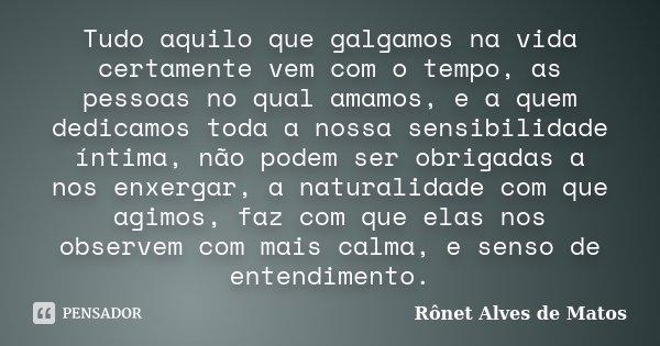 Tudo aquilo que galgamos na vida certamente vem com o tempo, as pessoas no qual amamos, e a quem dedicamos toda a nossa sensibilidade íntima, não podem ser obri... Frase de Rônet Alves de Matos.
