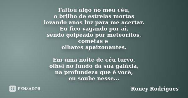 Faltou algo no meu céu, o brilho de estrelas mortas levando anos luz para me acertar. Eu fico vagando por aí, sendo golpeado por meteoritos, cometas e olhares a... Frase de Roney Rodrigues.