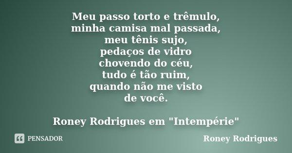 Meu passo torto e trêmulo, minha camisa mal passada, meu tênis sujo, pedaços de vidro chovendo do céu, tudo é tão ruim, quando não me visto de você. Roney Rodri... Frase de Roney Rodrigues.