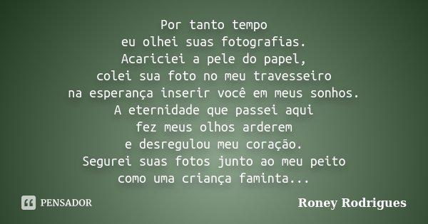 Por tanto tempo eu olhei suas fotografias. Acariciei a pele do papel, colei sua foto no meu travesseiro na esperança inserir você em meus sonhos. A eternidade q... Frase de Roney Rodrigues.