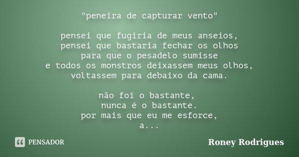 """""""peneira de capturar vento"""" pensei que fugiria de meus anseios, pensei que bastaria fechar os olhos para que o pesadelo sumisse e todos os monstros de... Frase de Roney Rodrigues."""
