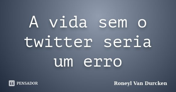 A vida sem o twitter seria um erro... Frase de Roneyl Van Durcken.