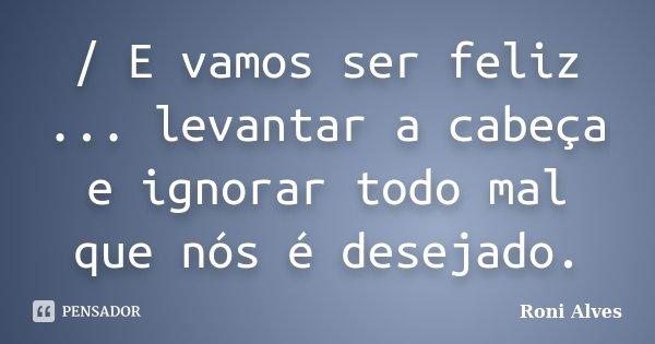 / E vamos ser feliz ... levantar a cabeça e ignorar todo mal que nós é desejado.... Frase de Roni Alves.