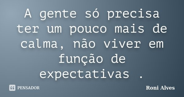A gente só precisa ter um pouco mais de calma, não viver em função de expectativas .... Frase de Roni Alves.