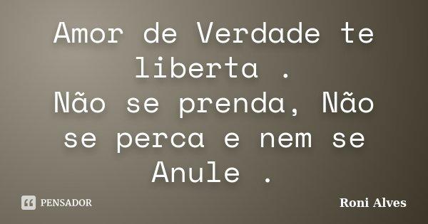 Amor de Verdade te liberta . Não se prenda, Não se perca e nem se Anule .... Frase de Roni Alves.