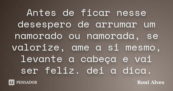 Antes de ficar nesse desespero de arrumar um namorado ou namorada, se valorize, ame a si mesmo, levante a cabeça e vai ser feliz. dei a dica.... Frase de Roni Alves.