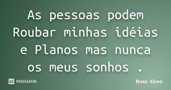 As pessoas podem Roubar minhas idéias e Planos mas nunca os meus sonhos .... Frase de Roni Alves.
