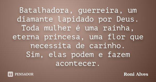 Batalhadora, guerreira, um diamante lapidado por Deus. Toda mulher é uma rainha, eterna princesa, uma flor que necessita de carinho. Sim, elas podem e fazem aco... Frase de Roni Alves.