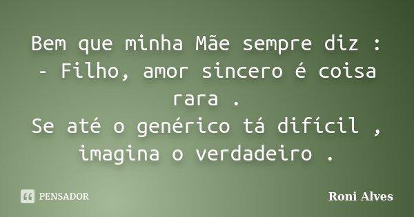 Bem que minha Mãe sempre diz : - Filho, amor sincero é coisa rara . Se até o genérico tá difícil , imagina o verdadeiro .... Frase de Roni Alves.