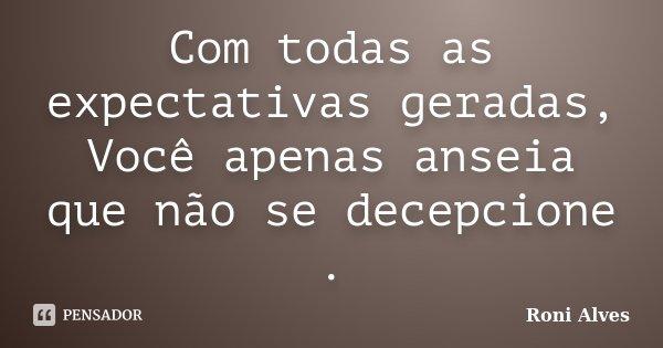 Com todas as expectativas geradas, Você apenas anseia que não se decepcione .... Frase de Roni Alves.
