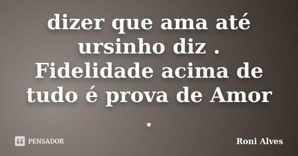 dizer que ama até ursinho diz . Fidelidade acima de tudo é prova de Amor .... Frase de Roni Alves.