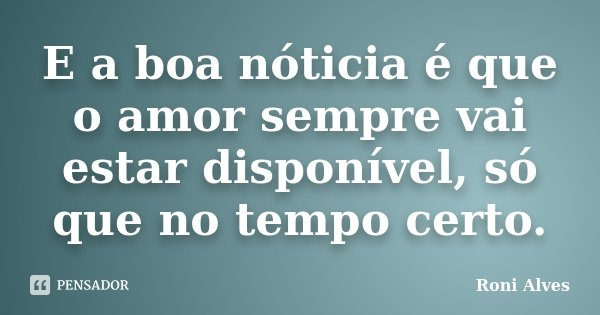 E a boa nóticia é que o amor sempre vai estar disponível, só que no tempo certo.... Frase de Roni Alves.