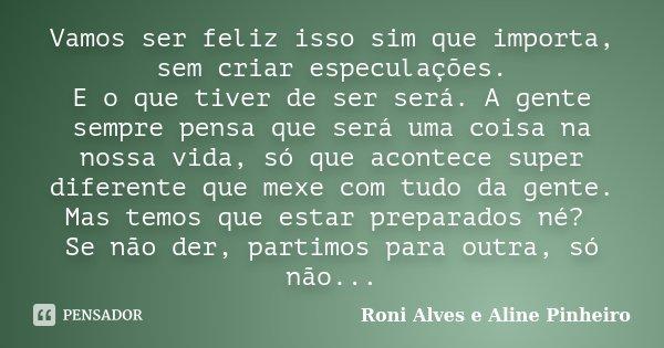 Vamos ser feliz isso sim que importa, sem criar especulações. E o que tiver de ser será. A gente sempre pensa que será uma coisa na nossa vida, só que acontece ... Frase de Roni Alves e Aline Pinheiro.