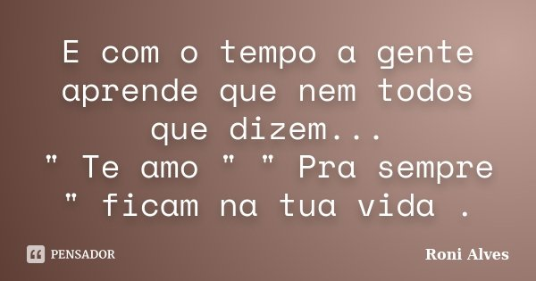 """E com o tempo a gente aprende que nem todos que dizem... """" Te amo """" """" Pra sempre """" ficam na tua vida .... Frase de Roni Alves."""