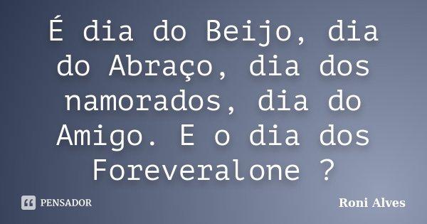 É dia do Beijo, dia do Abraço, dia dos namorados, dia do Amigo. E o dia dos Foreveralone ?... Frase de Roni Alves.