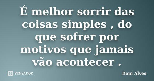 É melhor sorrir das coisas simples , do que sofrer por motivos que jamais vão acontecer .... Frase de Roni Alves.