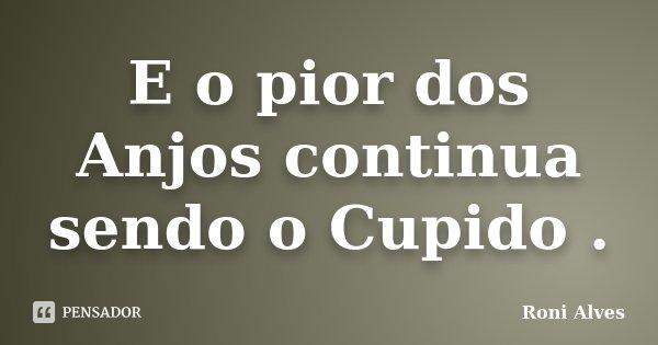 E o pior dos Anjos continua sendo o Cupido .... Frase de Roni Alves.