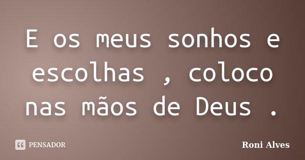 E os meus sonhos e escolhas , coloco nas mãos de Deus .... Frase de Roni Alves.