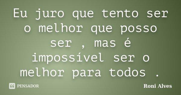 Eu juro que tento ser o melhor que posso ser , mas é impossível ser o melhor para todos .... Frase de Roni Alves.