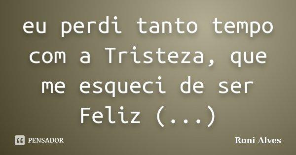 eu perdi tanto tempo com a Tristeza, que me esqueci de ser Feliz (...)... Frase de Roni Alves.