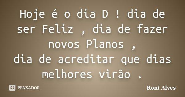 Hoje é o dia D ! dia de ser Feliz , dia de fazer novos Planos , dia de acreditar que dias melhores virão .... Frase de Roni Alves.