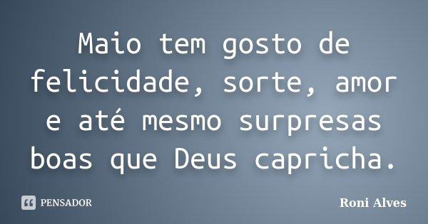 Maio tem gosto de felicidade, sorte, amor e até mesmo surpresas boas que Deus capricha.... Frase de Roni Alves.