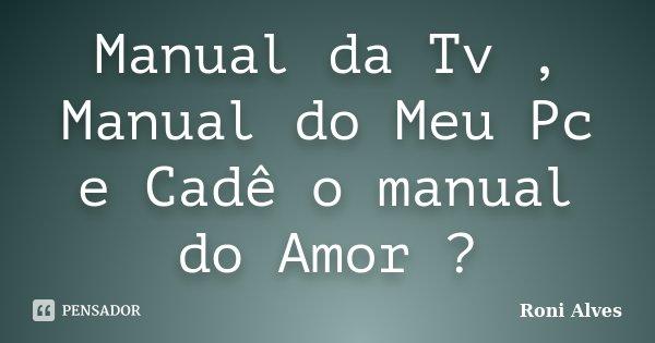 Manual da Tv , Manual do Meu Pc e Cadê o manual do Amor ?... Frase de Roni Alves.