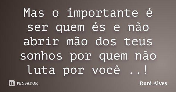 Mas o importante é ser quem és e não abrir mão dos teus sonhos por quem não luta por você ..!... Frase de Roni Alves.