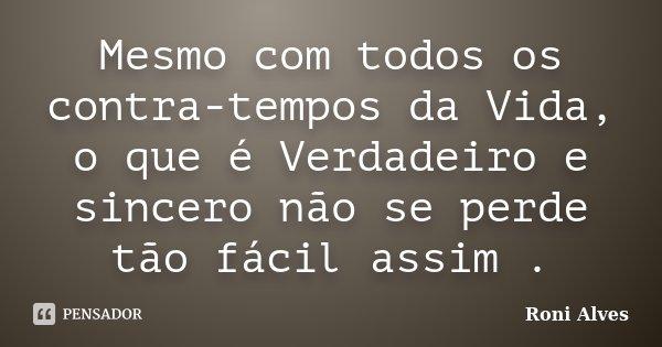 Mesmo com todos os contra-tempos da Vida, o que é Verdadeiro e sincero não se perde tão fácil assim .... Frase de Roni Alves.