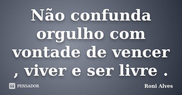 Não confunda orgulho com vontade de vencer , viver e ser livre .... Frase de Roni Alves.