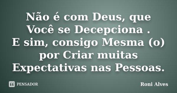Não é com Deus, que Você se Decepciona . E sim, consigo Mesma (o) por Criar muitas Expectativas nas Pessoas.... Frase de Roni Alves.