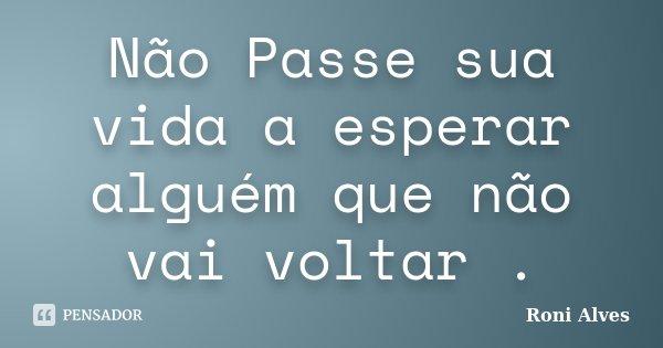 Não Passe sua vida a esperar alguém que não vai voltar .... Frase de Roni Alves.