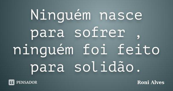 Ninguém nasce para sofrer , ninguém foi feito para solidão.... Frase de Roni Alves.