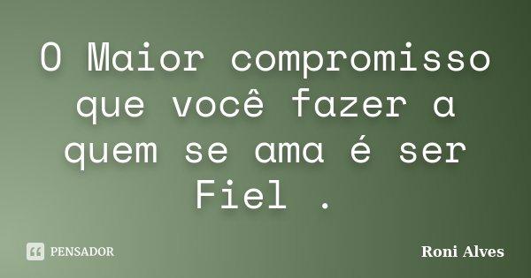 O Maior compromisso que você fazer a quem se ama é ser Fiel .... Frase de Roni Alves.