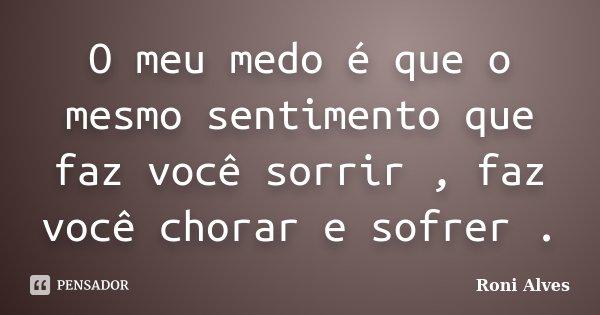 O meu medo é que o mesmo sentimento que faz você sorrir , faz você chorar e sofrer .... Frase de Roni Alves.