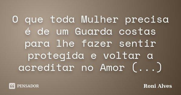 O que toda Mulher precisa é de um Guarda costas para lhe fazer sentir protegida e voltar a acreditar no Amor (...)... Frase de Roni Alves.