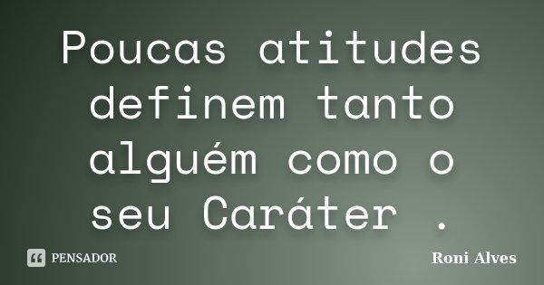 Poucas atitudes definem tanto alguém como o seu Caráter .... Frase de Roni Alves.