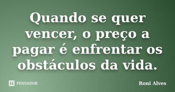 Quando se quer vencer, o preço a pagar é enfrentar os obstáculos da vida.... Frase de Roni Alves.