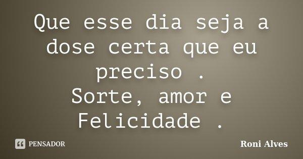 Que esse dia seja a dose certa que eu preciso . Sorte, amor e Felicidade .... Frase de Roni Alves.